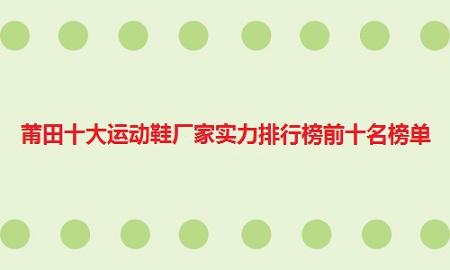 莆田十大运动鞋厂家实力排行榜前十名榜单